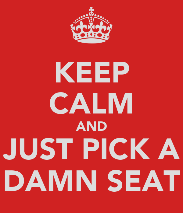 KEEP CALM AND JUST PICK A DAMN SEAT