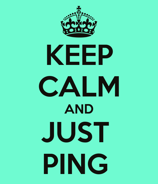 KEEP CALM AND JUST  PING