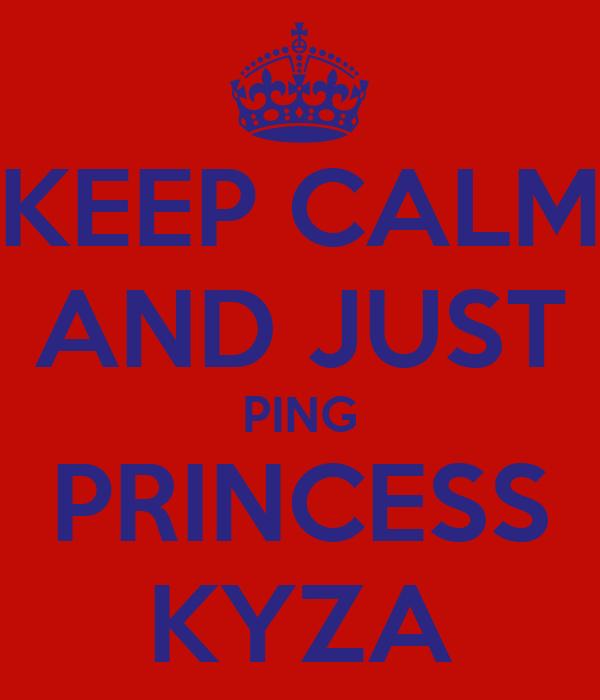 KEEP CALM AND JUST PING PRINCESS KYZA