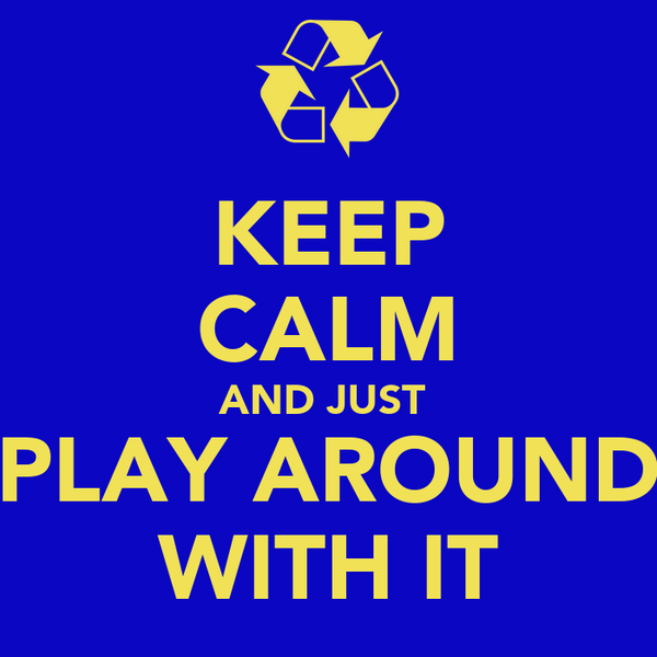 KEEP CALM AND JUST  PLAY AROUND WITH IT