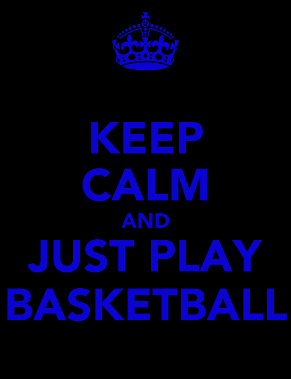 KEEP CALM AND JUST PLAY BASKETBALL