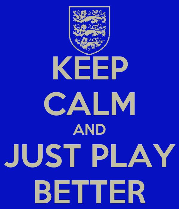 KEEP CALM AND JUST PLAY BETTER