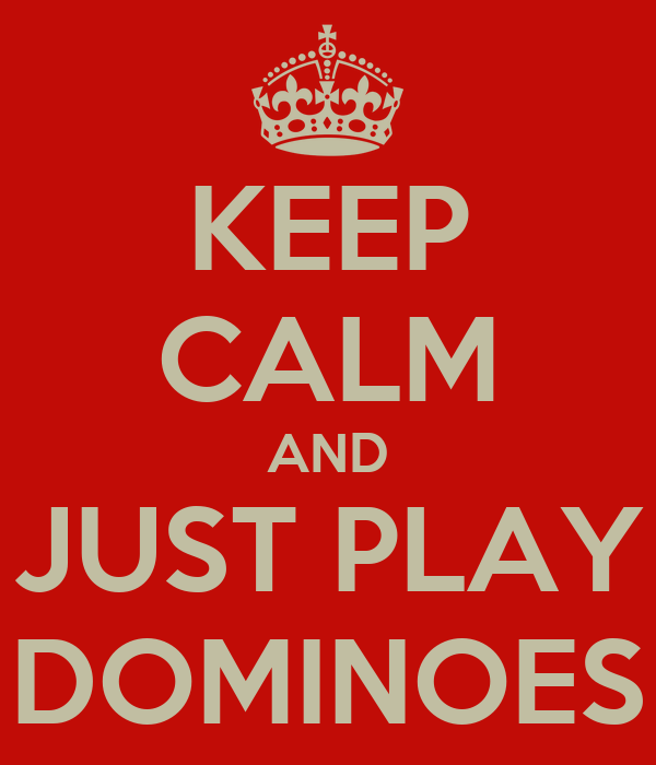 KEEP CALM AND JUST PLAY DOMINOES
