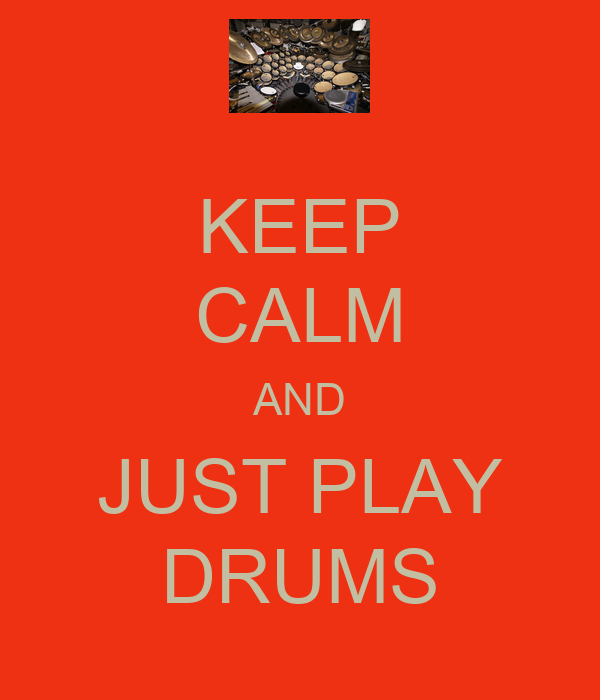 KEEP CALM AND JUST PLAY DRUMS