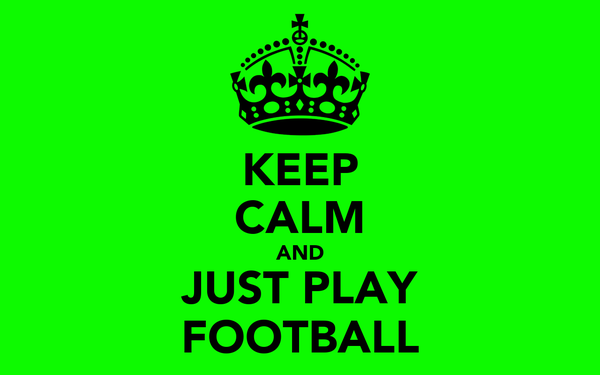 KEEP CALM AND JUST PLAY FOOTBALL