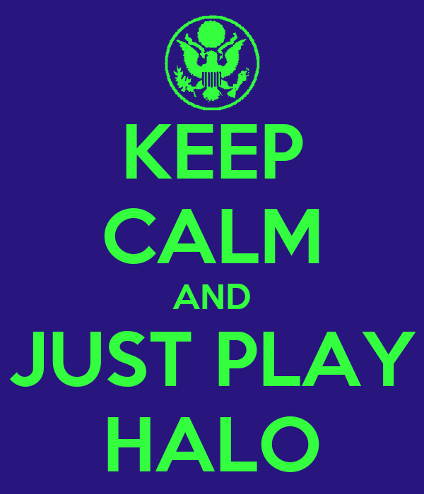 KEEP CALM AND JUST PLAY HALO