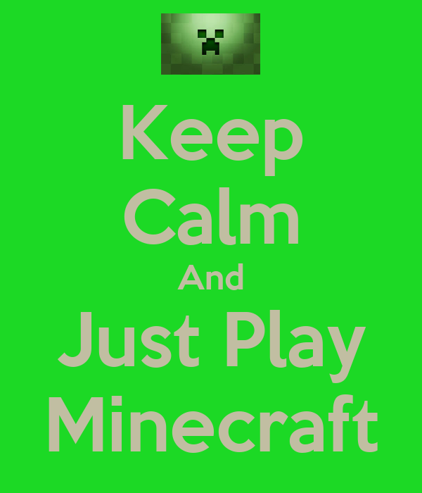 Keep Calm And Just Play Minecraft