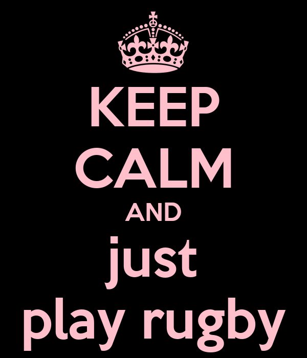 KEEP CALM AND just play rugby