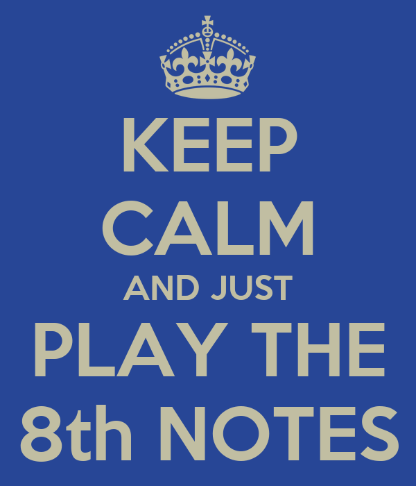KEEP CALM AND JUST PLAY THE 8th NOTES