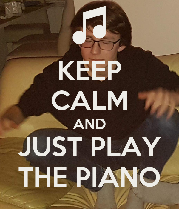 KEEP CALM AND JUST PLAY THE PIANO