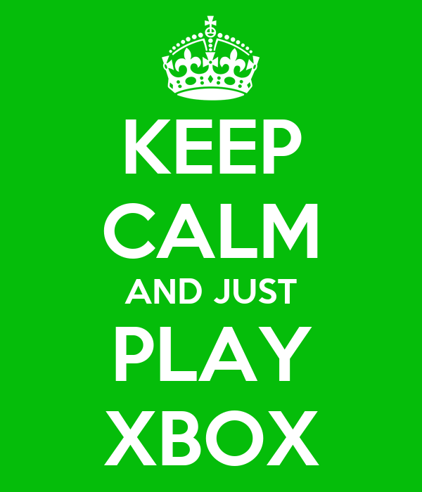 KEEP CALM AND JUST PLAY XBOX