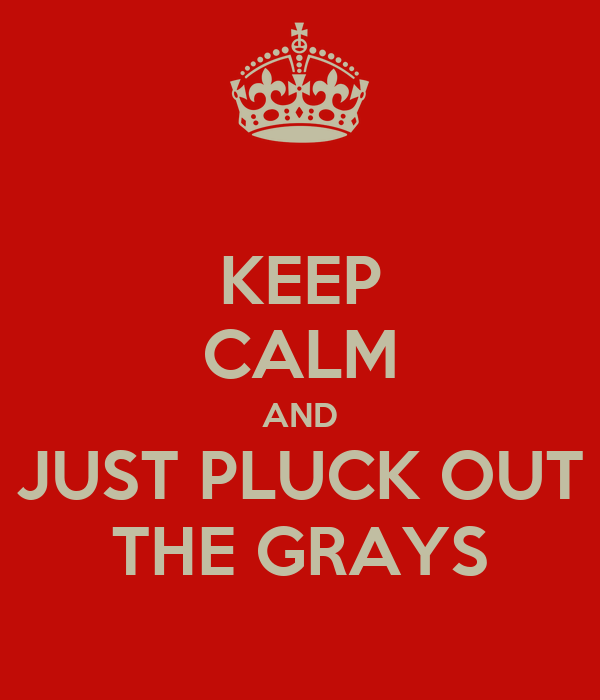 KEEP CALM AND JUST PLUCK OUT THE GRAYS
