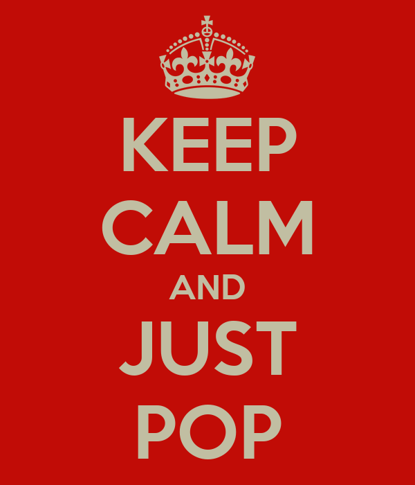 KEEP CALM AND JUST POP