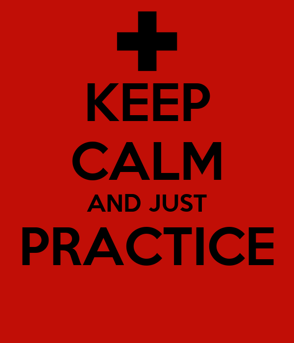 KEEP CALM AND JUST PRACTICE
