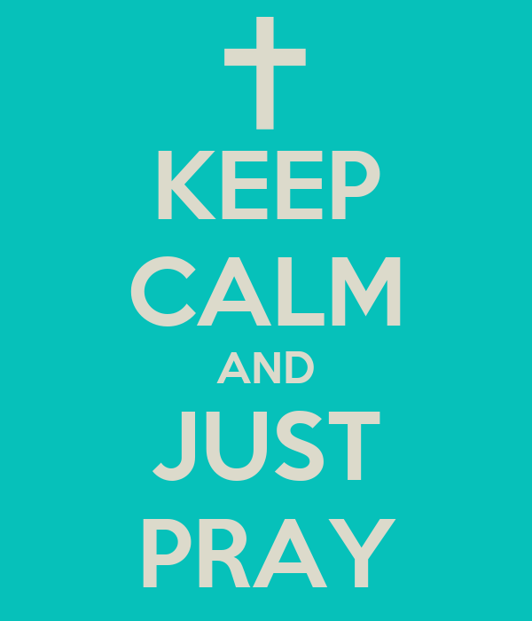 KEEP CALM AND JUST PRAY