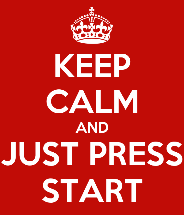 KEEP CALM AND JUST PRESS START