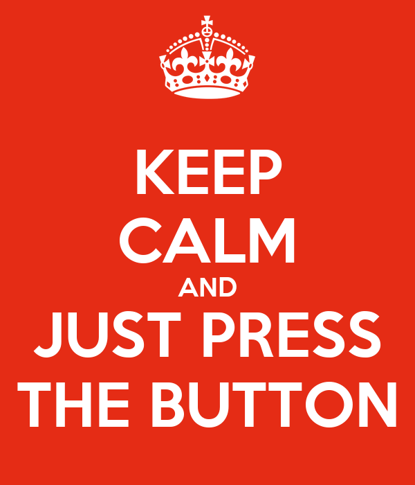 KEEP CALM AND JUST PRESS THE BUTTON