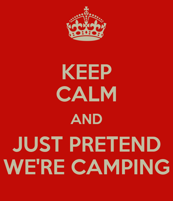 KEEP CALM AND JUST PRETEND WE'RE CAMPING