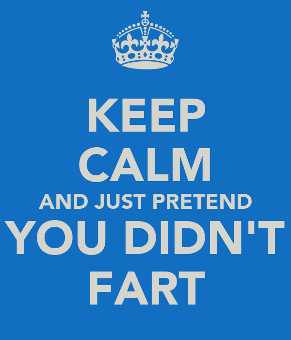 KEEP CALM AND JUST PRETEND YOU DIDN'T FART