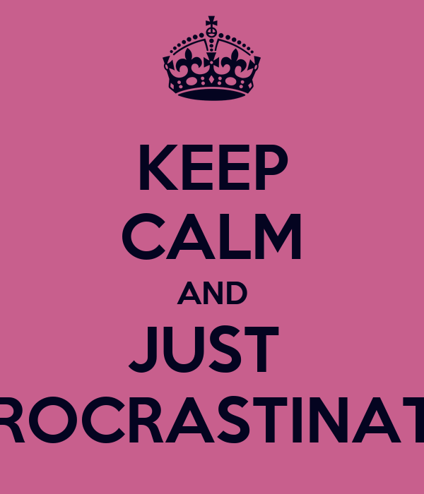 KEEP CALM AND JUST  PROCRASTINATE