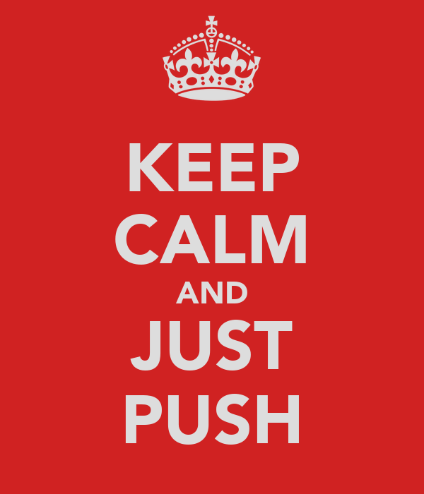 KEEP CALM AND JUST PUSH