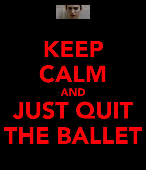 KEEP CALM AND JUST QUIT THE BALLET