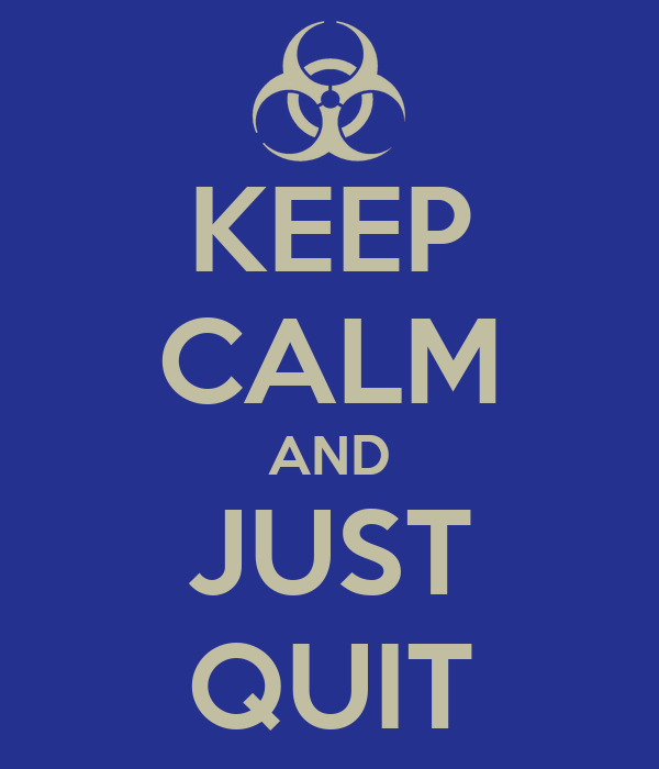 KEEP CALM AND JUST QUIT