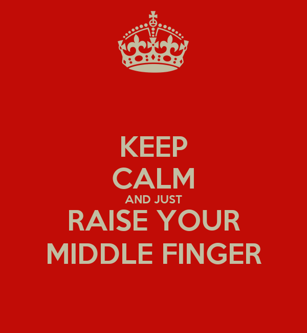 KEEP CALM AND JUST RAISE YOUR MIDDLE FINGER