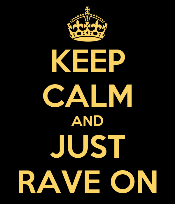 KEEP CALM AND JUST RAVE ON