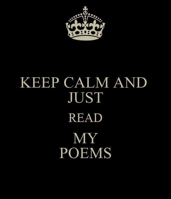 KEEP CALM AND  JUST READ MY POEMS