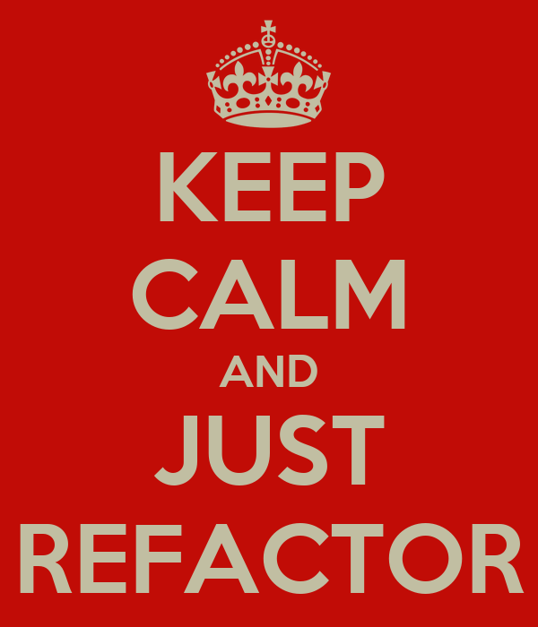 KEEP CALM AND JUST REFACTOR
