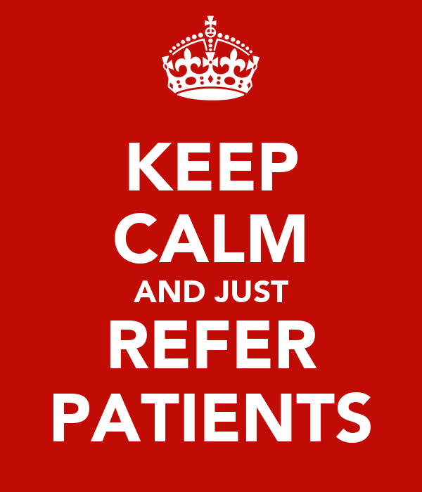 KEEP CALM AND JUST REFER PATIENTS