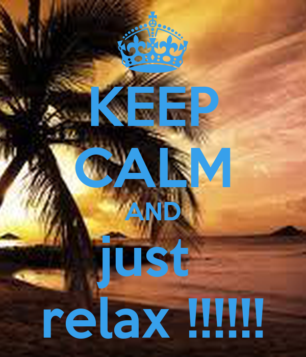KEEP CALM AND just  relax !!!!!!