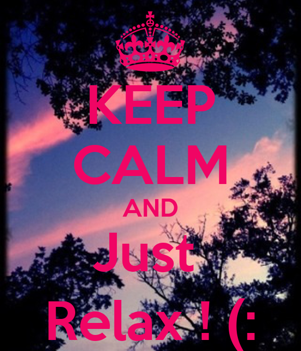 KEEP CALM AND Just  Relax ! (: