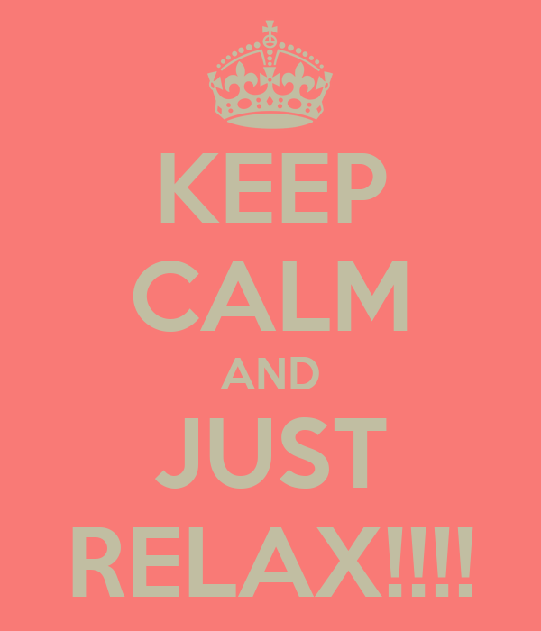 KEEP CALM AND JUST RELAX!!!!