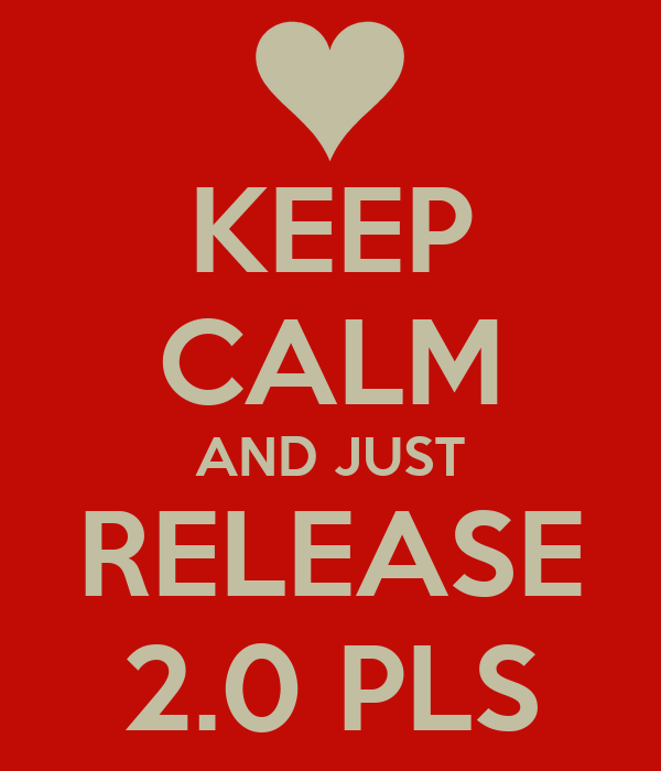 KEEP CALM AND JUST RELEASE 2.0 PLS