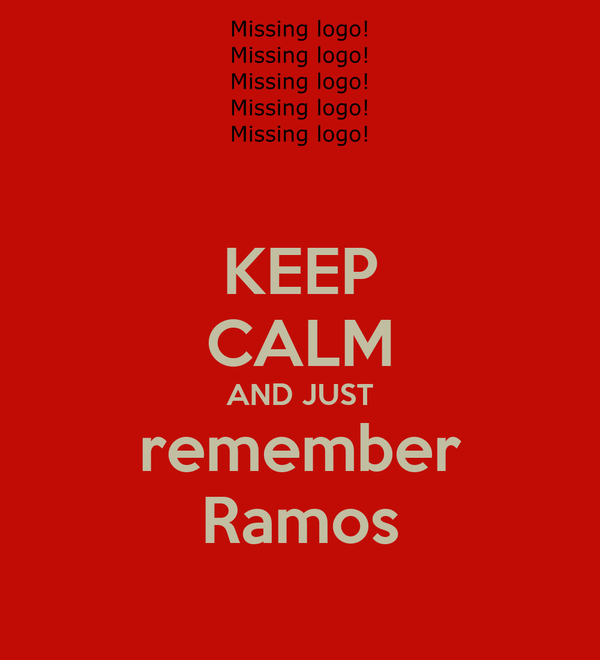 KEEP CALM AND JUST remember Ramos