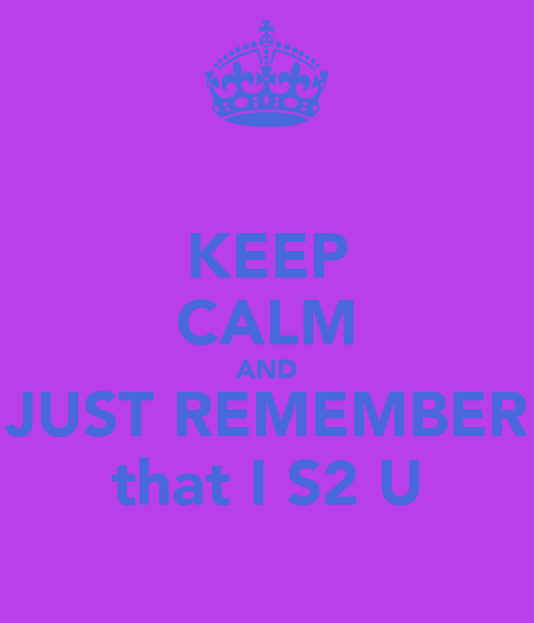 KEEP CALM AND JUST REMEMBER that I S2 U