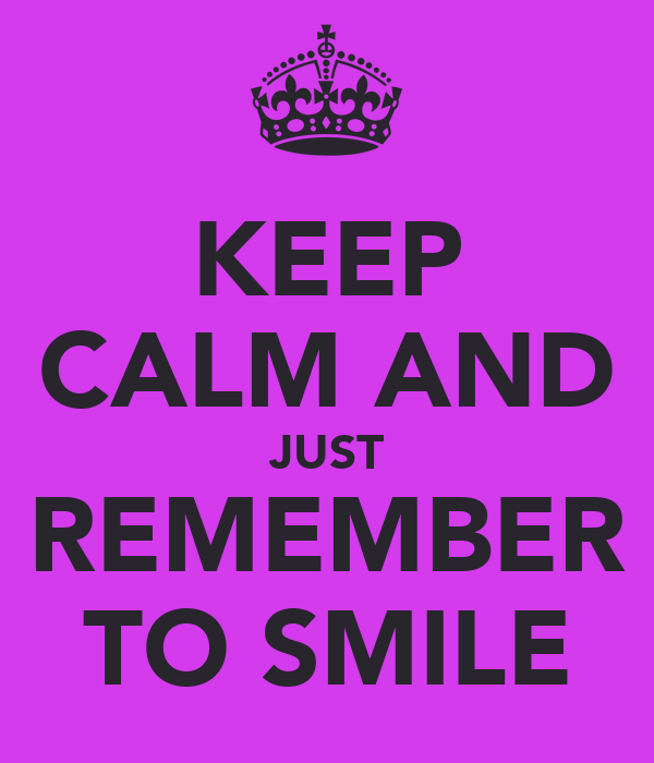 KEEP CALM AND JUST REMEMBER TO SMILE