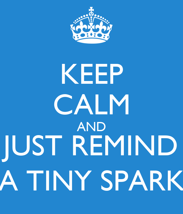 KEEP CALM AND JUST REMIND A TINY SPARK