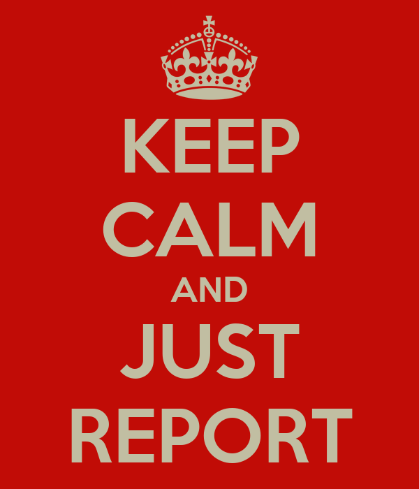 KEEP CALM AND JUST REPORT
