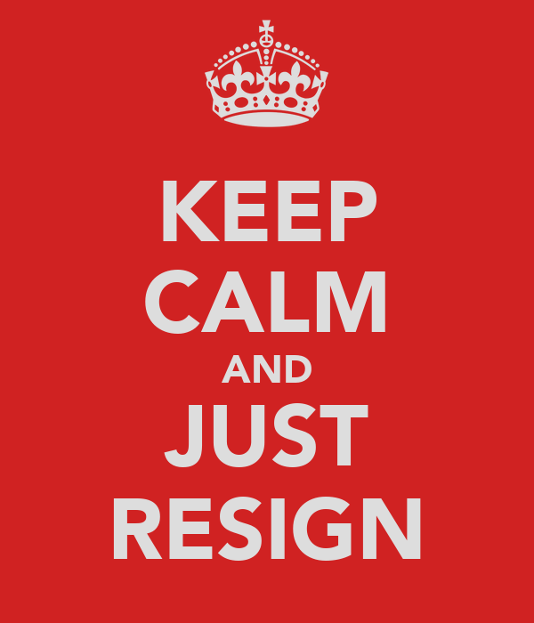 KEEP CALM AND JUST RESIGN