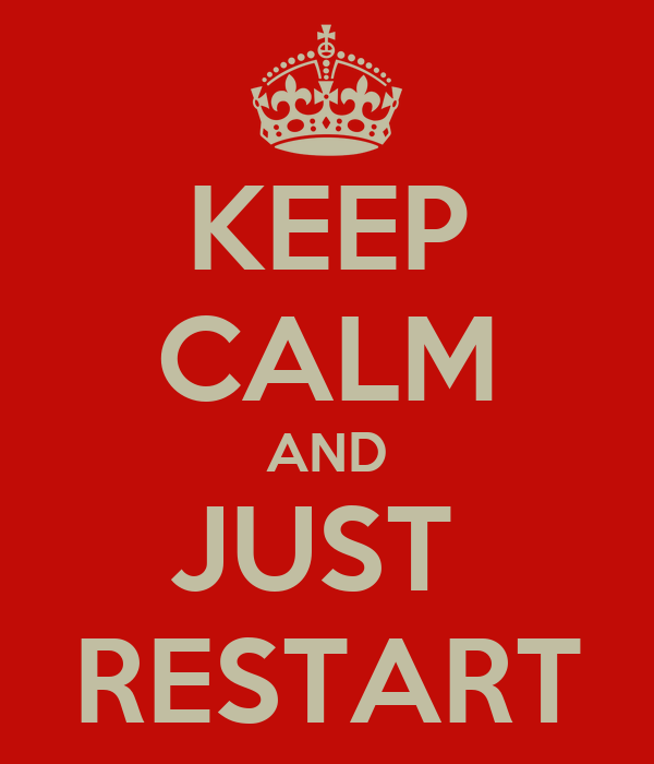 KEEP CALM AND JUST  RESTART