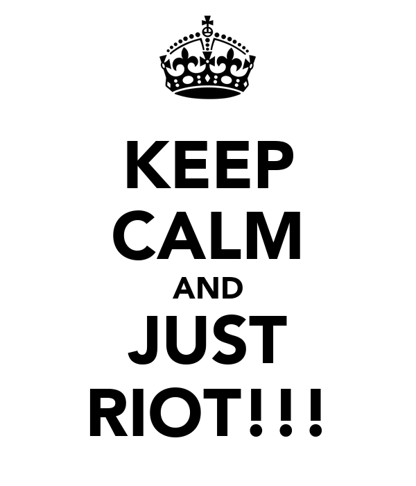 KEEP CALM AND JUST RIOT!!!