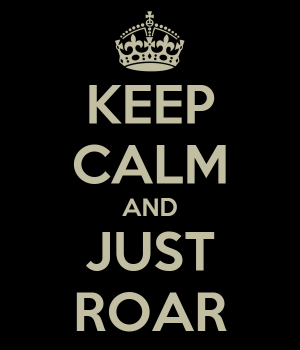 KEEP CALM AND JUST ROAR
