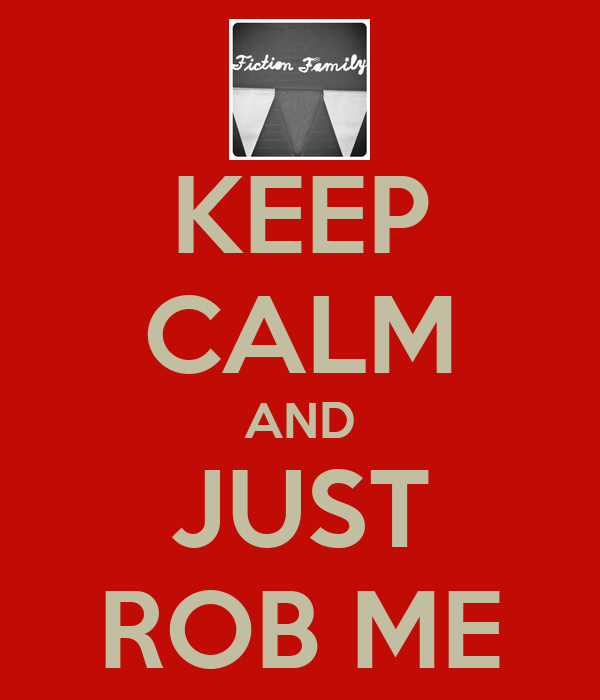 KEEP CALM AND JUST ROB ME