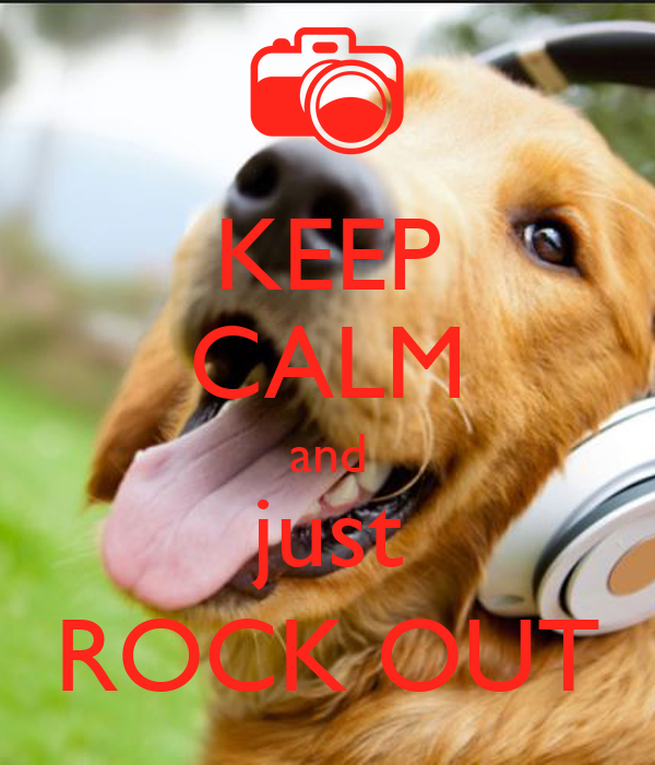 KEEP CALM and just ROCK OUT