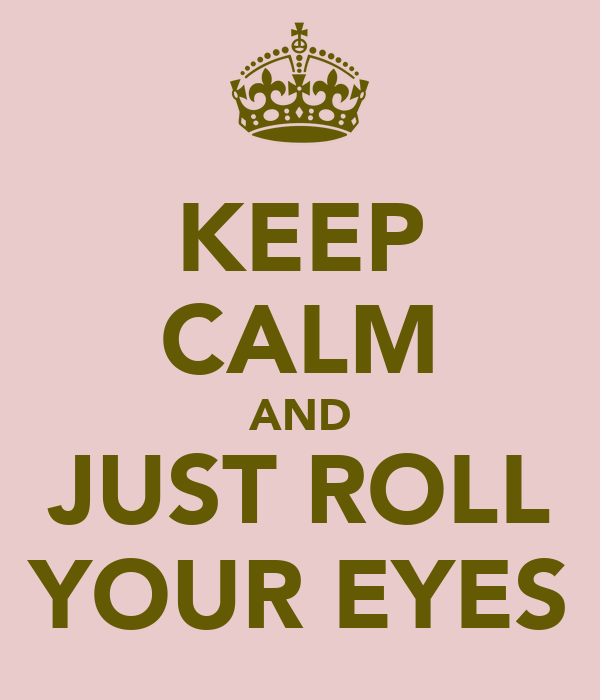 KEEP CALM AND JUST ROLL YOUR EYES