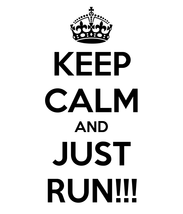 KEEP CALM AND JUST RUN!!!
