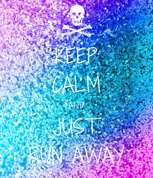 KEEP CALM AND JUST RUN AWAY